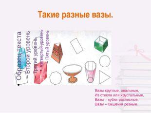 Такие разные вазы. Вазы круглые, овальные, Из стекла или хрустальные, Вазы –