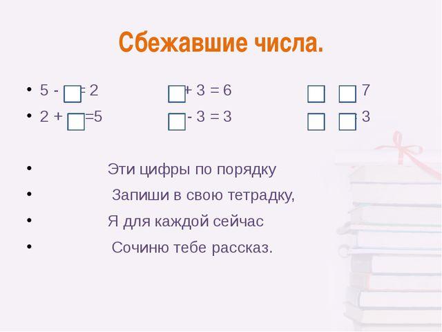 Сбежавшие числа. 5 - = 2 + 3 = 6 + = 7 2 + =5 - 3 = 3 - = 3 Эти цифры по поря...