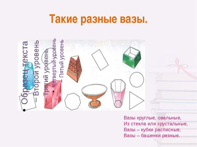 Такие разные вазы. Вазы круглые, овальные, Из стекла или хрустальные, Вазы –...