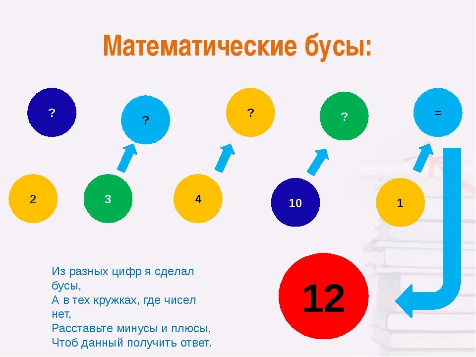 Математические бусы: 2 = ? 1 ? 10 4 ? ? 3 12 Из разных цифр я сделал бусы, А...