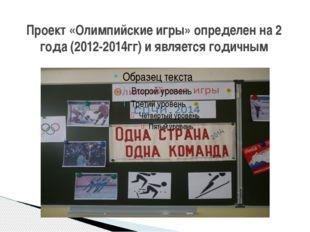 Проект «Олимпийские игры» определен на 2 года (2012-2014гг) и является годичным