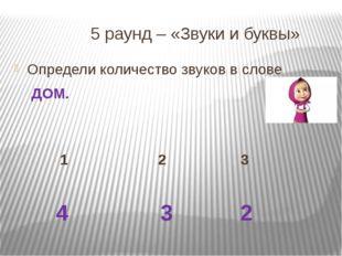 5 раунд – «Звуки и буквы» Определи количество звуков в слове ДОМ. 1 2 3 4 3 2