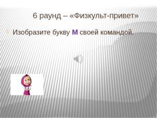 6 раунд – «Физкульт-привет» Изобразите букву М своей командой.