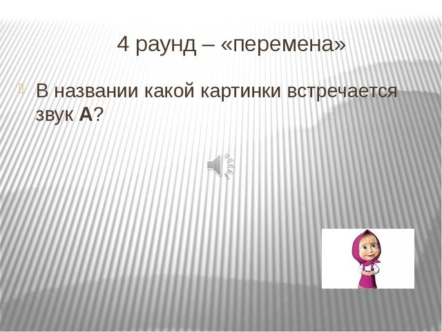4 раунд – «перемена» В названии какой картинки встречается звук А?
