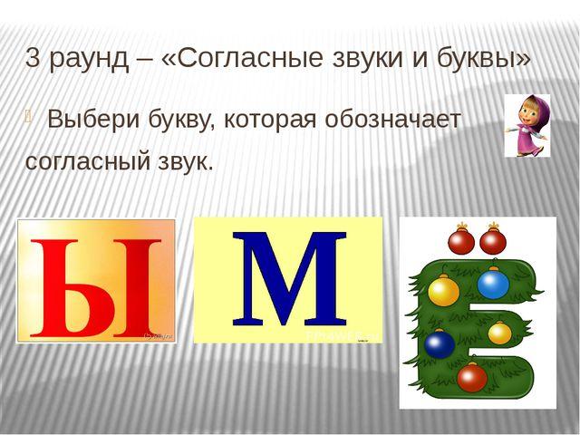 3 раунд – «Согласные звуки и буквы» Выбери букву, которая обозначает согласны...