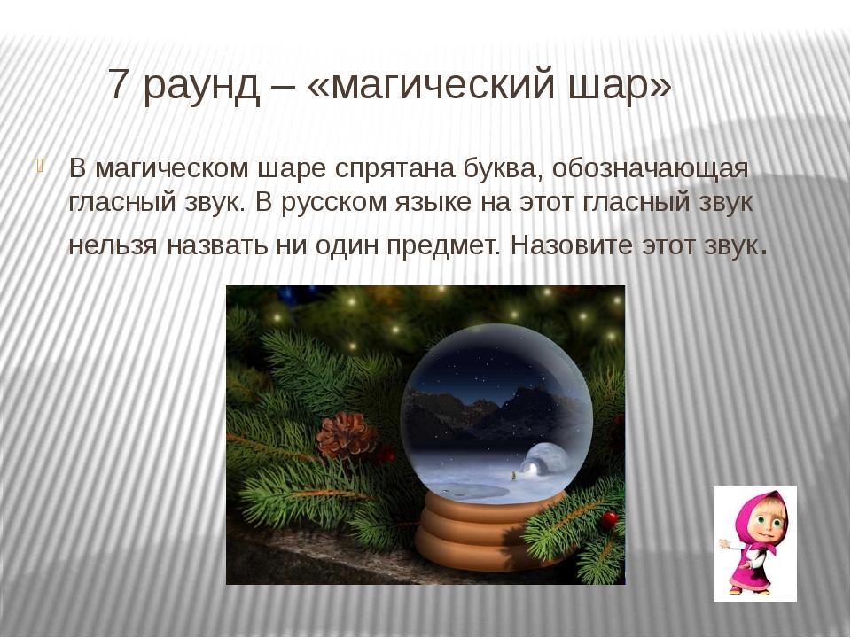 7 раунд – «магический шар» В магическом шаре спрятана буква, обозначающая гл...