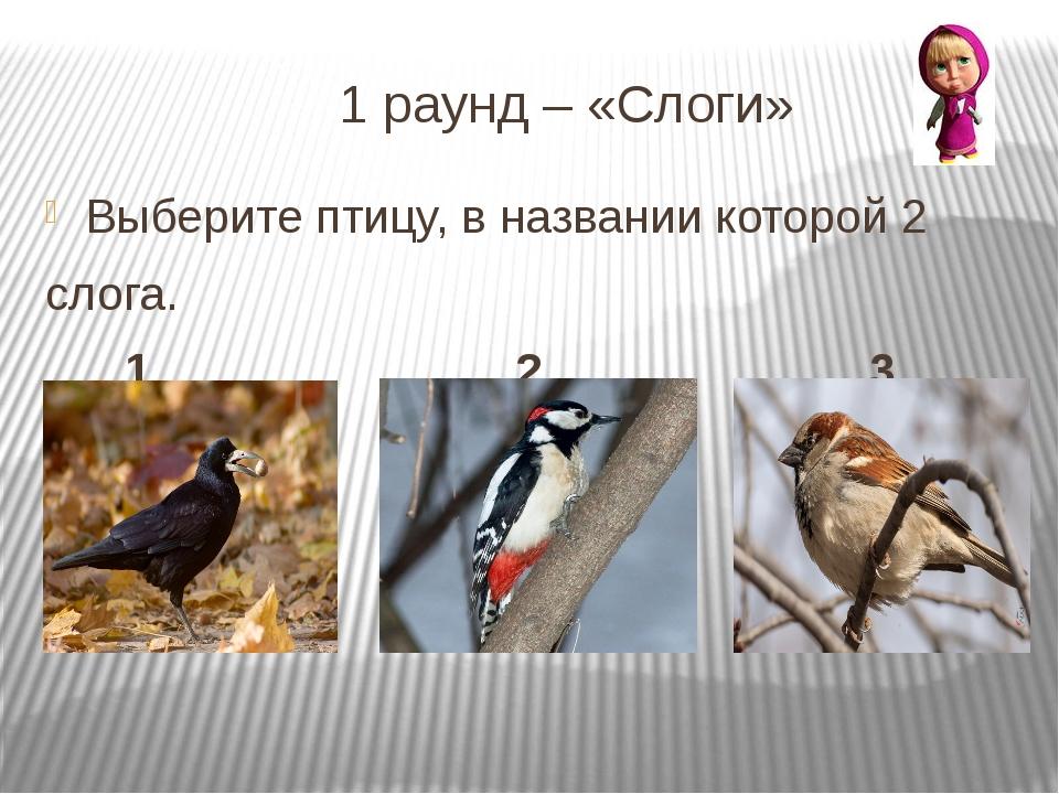 1 раунд – «Слоги» Выберите птицу, в названии которой 2 слога. 1 2 3
