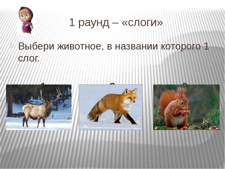 1 раунд – «слоги» Выбери животное, в названии которого 1 слог. 1 2 3