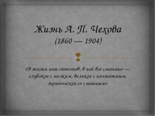 Жизнь А. П. Чехова (1860 — 1904) «Вжизни нетсюжетов, вней всесмешано — гл