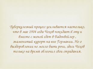 Туберкулезный процесс усиливается настолько, что в мае 1904 года Чехов покида