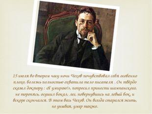 15 июля во втором часу ночи Чехов почувствовал себя особенно плохо, болезнь п