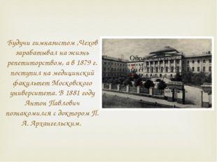 Будучи гимназистом ,Чехов зарабатывал на жизнь репетиторством, а в 1879 г. по