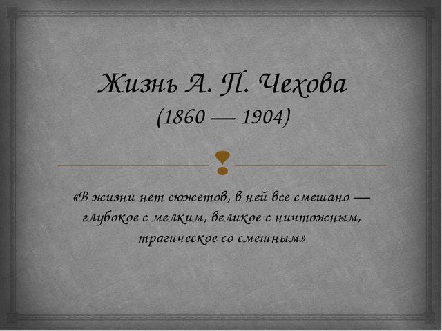 Жизнь А. П. Чехова (1860 — 1904) «Вжизни нетсюжетов, вней всесмешано — гл...
