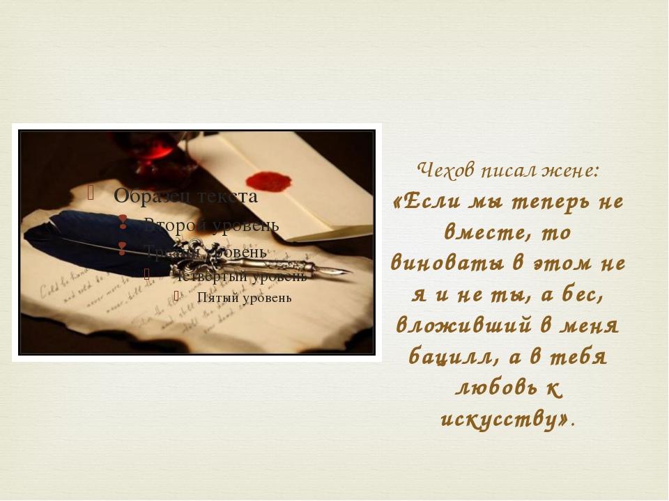 Чехов писал жене: «Если мы теперь не вместе, то виноваты в этом не я и не ты,...