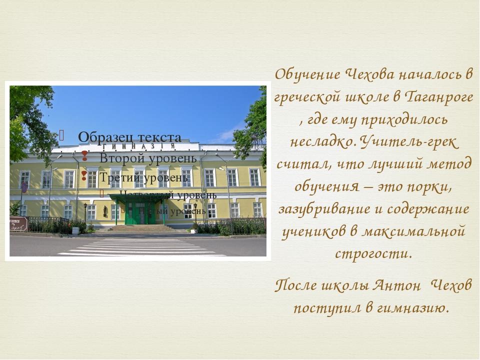 Обучение Чехова началось в греческой школе в Таганроге , где ему приходилось...