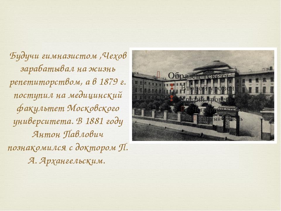 Будучи гимназистом ,Чехов зарабатывал на жизнь репетиторством, а в 1879 г. по...