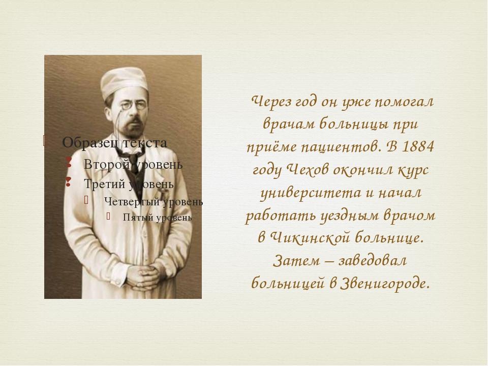 Через год он уже помогал врачам больницы при приёме пациентов. В 1884 году Ч...
