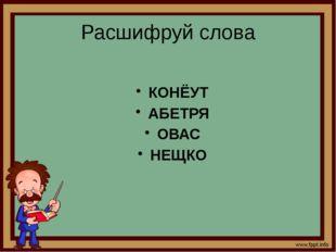 Расшифруй слова КОНЁУТ АБЕТРЯ ОВАС НЕЩКО
