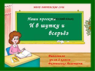 Наши проекты И в шутку и всерьёз МБОУ ЛАРНЕВСКАЯ СОШ (РУССКИЙ ЯЗЫК) Выполнил