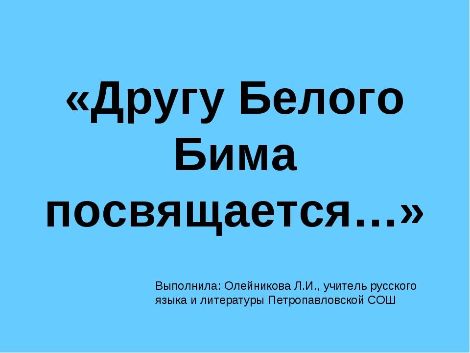 «Другу Белого Бима посвящается…» Выполнила: Олейникова Л.И., учитель русского...