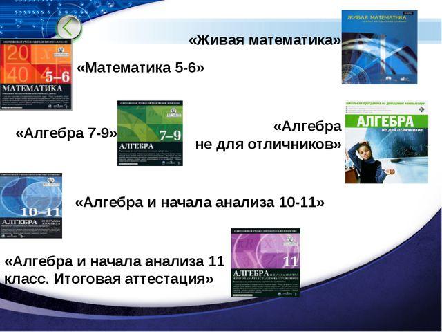 «Живая математика» «Математика 5-6» «Алгебра 7-9» «Алгебра и начала анализа 1...