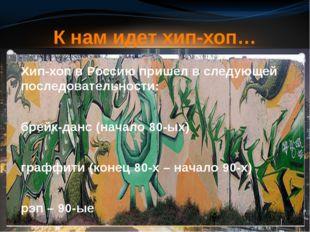 Хип-хоп в Россию пришел в следующей последовательности: брейк-данс (начало 8