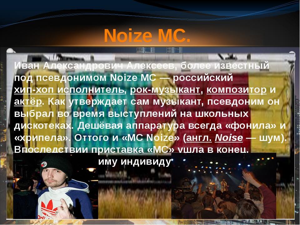 Иван Александрович Алексеев, более известный под псевдонимомNoize MC— росс...