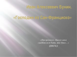 «Презренного, дикого века свидетелем быть мне дано…» (1917г.) Иван Алексеевич