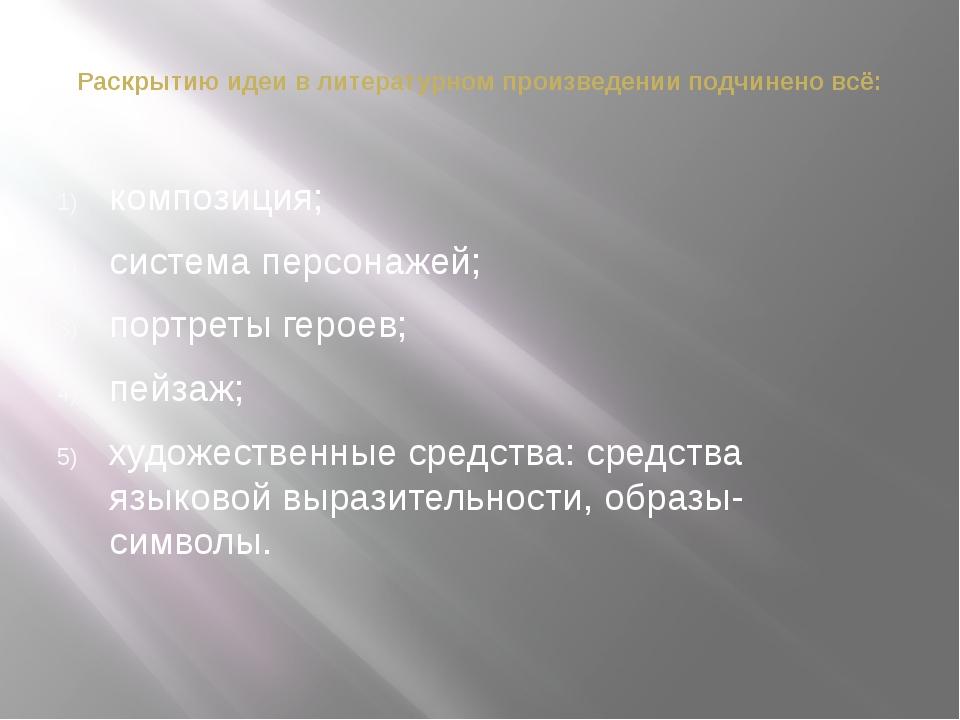Раскрытию идеи в литературном произведении подчинено всё: композиция; система...