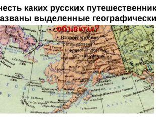 В честь каких русских путешественников названы выделенные географические объе