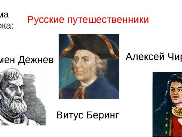 Тема урока: Русские путешественники Семен Дежнев Витус Беринг Алексей Чириков