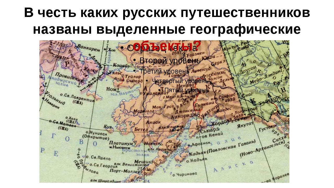 В честь каких русских путешественников названы выделенные географические объе...