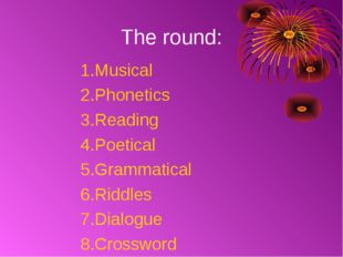 The round: Musical Phonetics Reading Poetical Grammatical 6.Riddles 7.Dialogu
