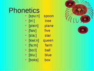 Phonetics [spu:n] spoon [tri:] tree [plein] plane [faiv] five [sta:] star [kw