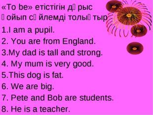 «To be» етістігін дұрыс қойып сөйлемді толықтыр 1.I am a pupil. 2. You are fr