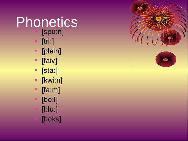 Phonetics [spu:n] [tri:] [plein] [faiv] [sta:] [kwi:n] [fa:m] [bo:l] [blu:] [...
