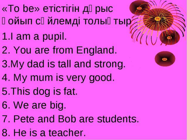 «To be» етістігін дұрыс қойып сөйлемді толықтыр 1.I am a pupil. 2. You are fr...