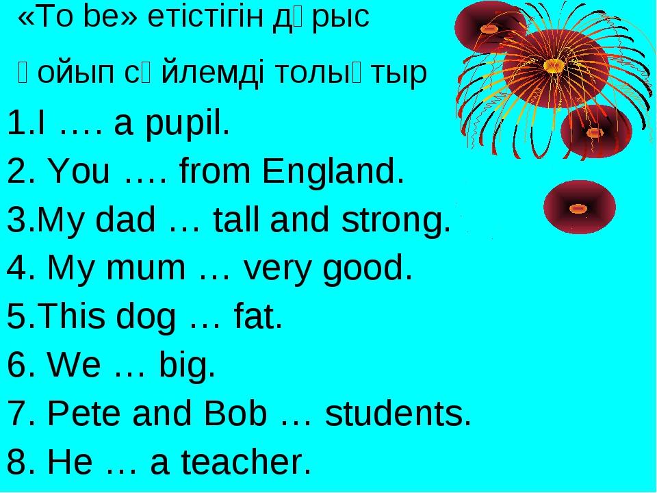 «To be» етістігін дұрыс қойып сөйлемді толықтыр 1.I …. a pupil. 2. You …. fro...