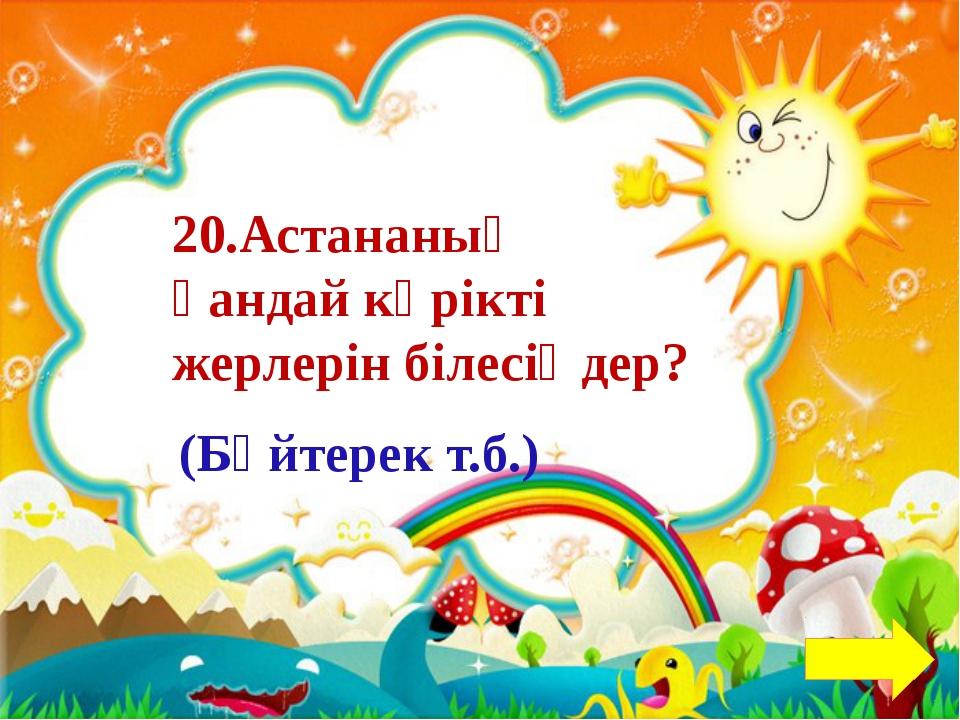 10.Астана қай өзеннің бойында орналасқан? Есіл