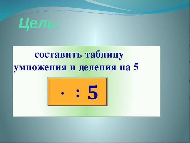 Цель: составить таблицу умножения и деления на 5