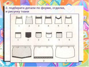 2. подберите детали по форме, отделке, и рисунку ткани