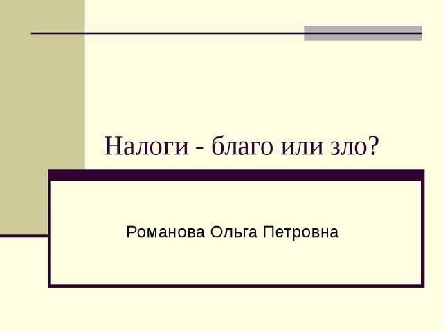 Налоги - благо или зло? Романова Ольга Петровна