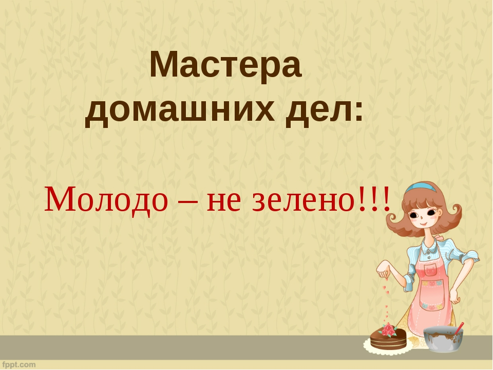 Мастера домашних дел: Молодо – не зелено!!!