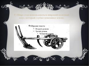 Г) Шире стал использоваться широкий колесный плуг, который глубже вспахивал з
