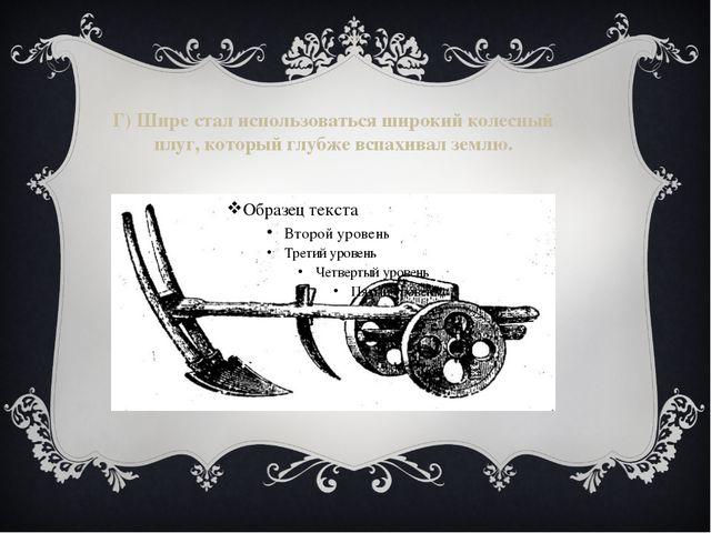Г) Шире стал использоваться широкий колесный плуг, который глубже вспахивал з...