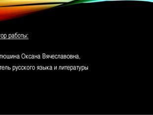 Автор работы: Фатюшина Оксана Вячеславовна, учитель русского языка и литерат