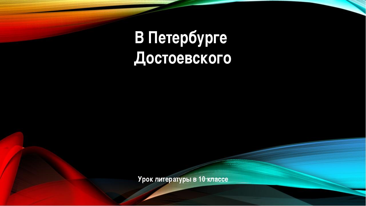 В Петербурге Достоевского Урок литературы в 10 классе