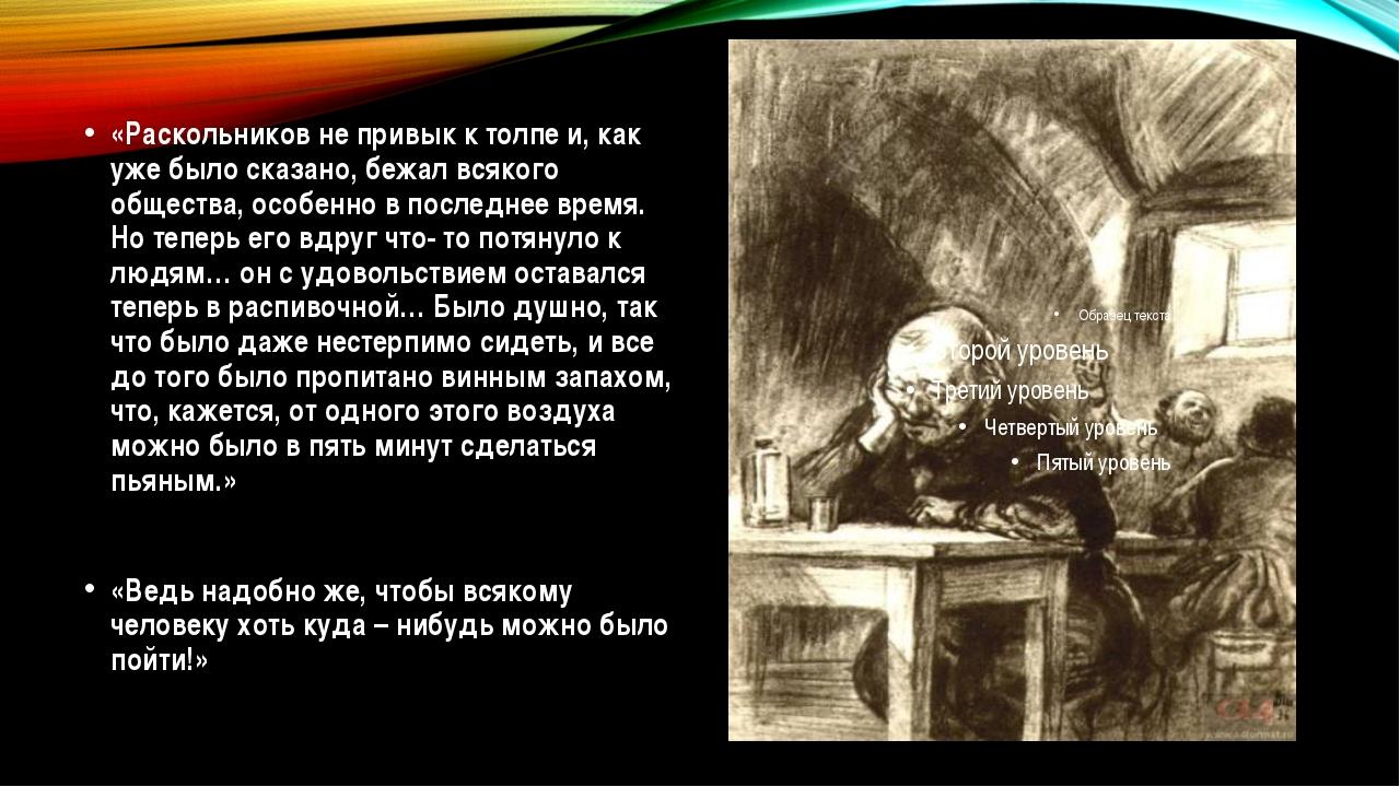 «Раскольников не привык к толпе и, как уже было сказано, бежал всякого общест...