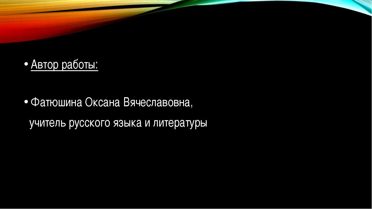 Автор работы: Фатюшина Оксана Вячеславовна, учитель русского языка и литерат...