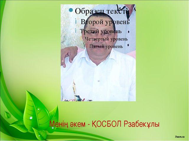 Менің әкем - ҚОСБОЛ Рзабекұлы
